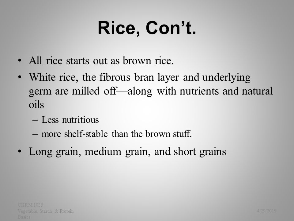 Rice, Con't. All rice starts out as brown rice. White rice, the fibrous bran layer and underlying germ are milled off—along with nutrients and natural