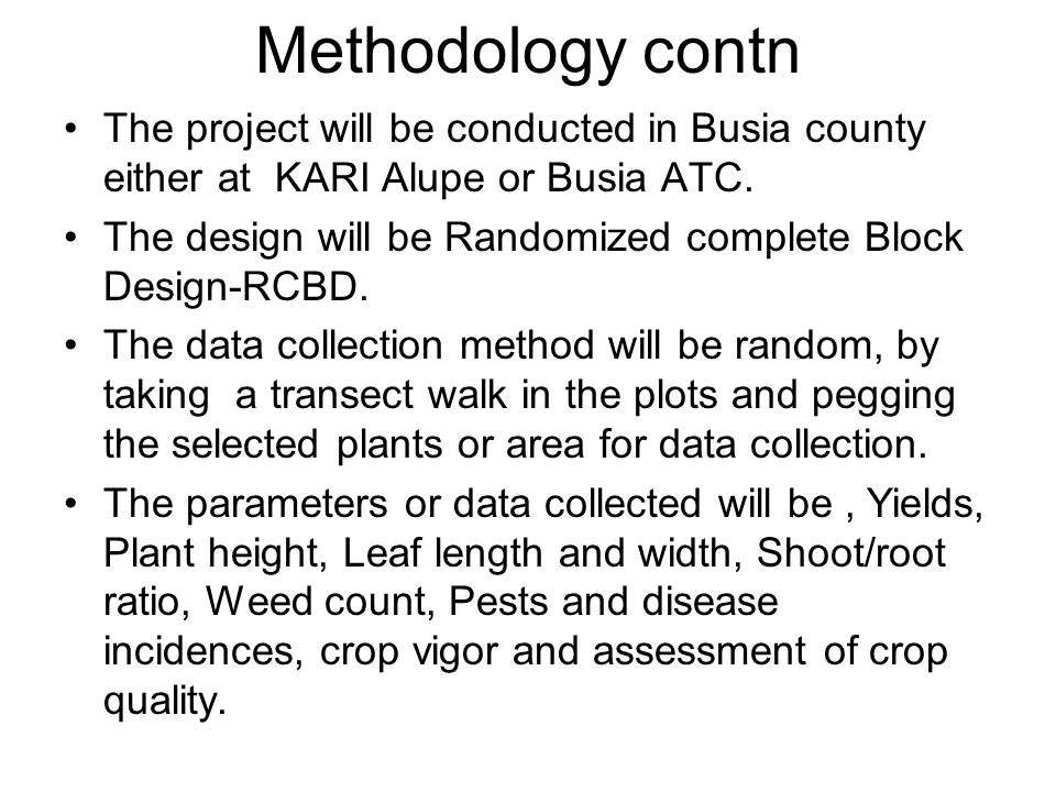 Methodology contn The project will be conducted in Busia county either at KARI Alupe or Busia ATC. The design will be Randomized complete Block Design