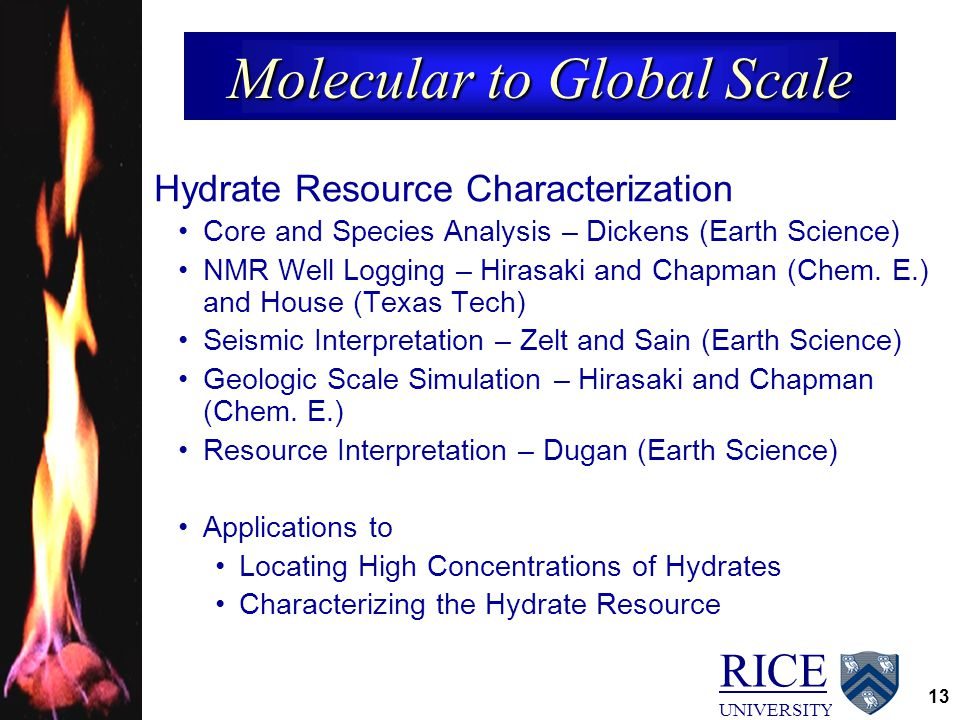 RICE UNIVERSITY 13 Molecular to Global Scale Hydrate Resource Characterization Core and Species Analysis – Dickens (Earth Science) NMR Well Logging –