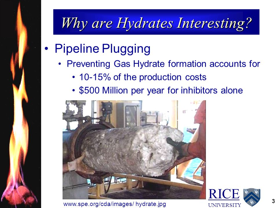 RICE UNIVERSITY 3 Why are Hydrates Interesting? Pipeline Plugging Preventing Gas Hydrate formation accounts for 10-15% of the production costs $500 Mi
