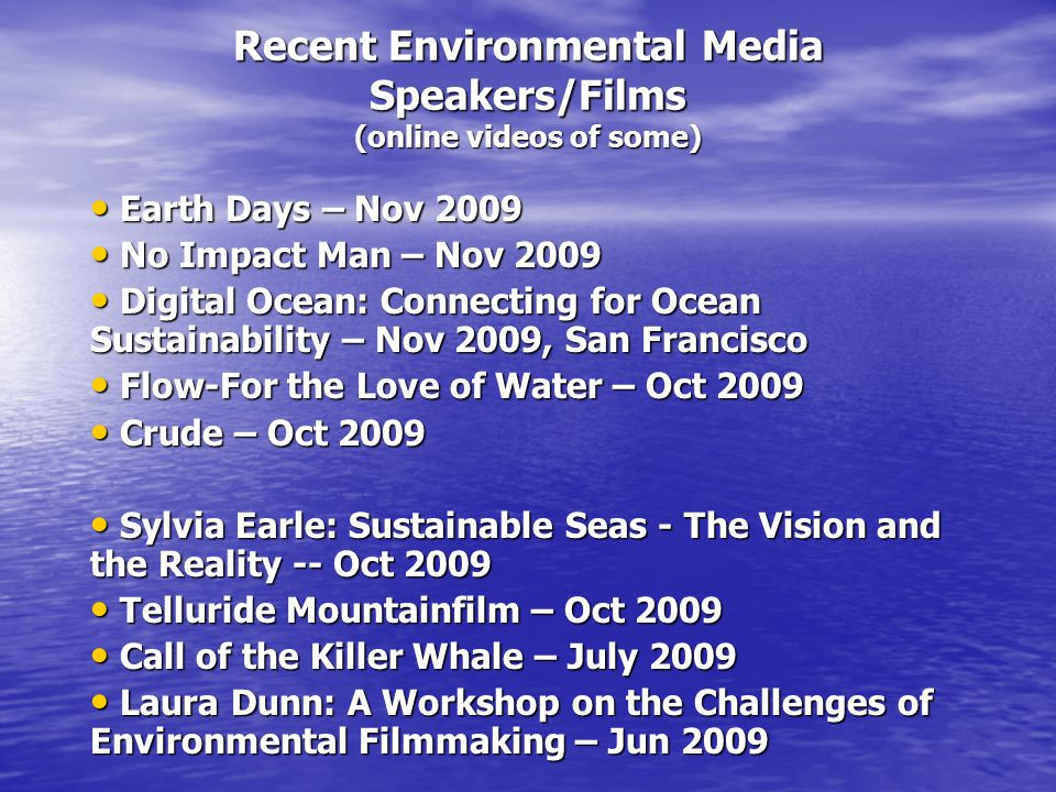 Recent Environmental Media Speakers/Films (online videos of some) Earth Days – Nov 2009 Earth Days – Nov 2009 No Impact Man – Nov 2009 No Impact Man – Nov 2009 Digital Ocean: Connecting for Ocean Sustainability – Nov 2009, San Francisco Digital Ocean: Connecting for Ocean Sustainability – Nov 2009, San Francisco Flow-For the Love of Water – Oct 2009 Flow-For the Love of Water – Oct 2009 Crude – Oct 2009 Crude – Oct 2009 Sylvia Earle: Sustainable Seas - The Vision and the Reality -- Oct 2009 Sylvia Earle: Sustainable Seas - The Vision and the Reality -- Oct 2009 Telluride Mountainfilm – Oct 2009 Telluride Mountainfilm – Oct 2009 Call of the Killer Whale – July 2009 Call of the Killer Whale – July 2009 Laura Dunn: A Workshop on the Challenges of Environmental Filmmaking – Jun 2009 Laura Dunn: A Workshop on the Challenges of Environmental Filmmaking – Jun 2009