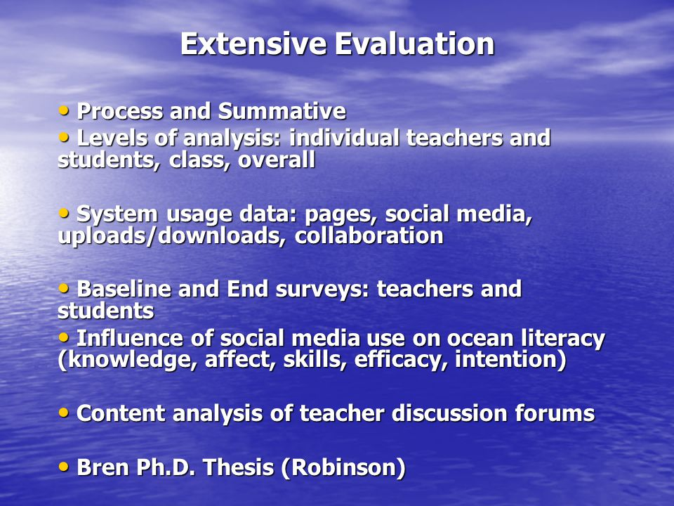 Extensive Evaluation Process and Summative Process and Summative Levels of analysis: individual teachers and students, class, overall Levels of analysis: individual teachers and students, class, overall System usage data: pages, social media, uploads/downloads, collaboration System usage data: pages, social media, uploads/downloads, collaboration Baseline and End surveys: teachers and students Baseline and End surveys: teachers and students Influence of social media use on ocean literacy (knowledge, affect, skills, efficacy, intention) Influence of social media use on ocean literacy (knowledge, affect, skills, efficacy, intention) Content analysis of teacher discussion forums Content analysis of teacher discussion forums Bren Ph.D.