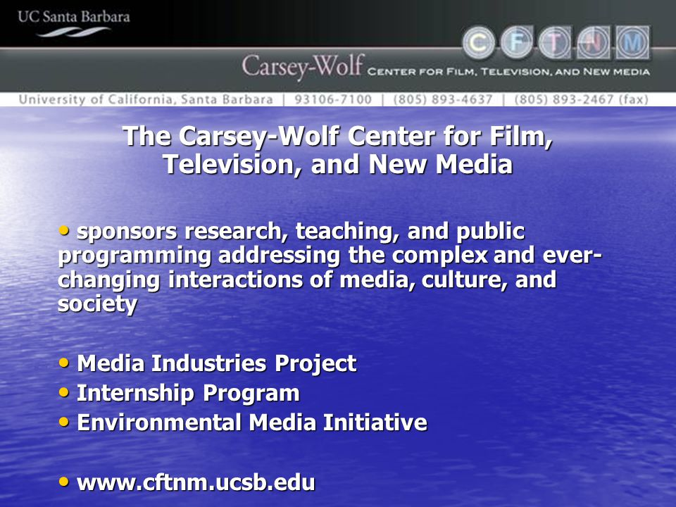 The Carsey-Wolf Center for Film, Television, and New Media sponsors research, teaching, and public programming addressing the complex and ever- changing interactions of media, culture, and society sponsors research, teaching, and public programming addressing the complex and ever- changing interactions of media, culture, and society Media Industries Project Media Industries Project Internship Program Internship Program Environmental Media Initiative Environmental Media Initiative www.cftnm.ucsb.edu www.cftnm.ucsb.edu