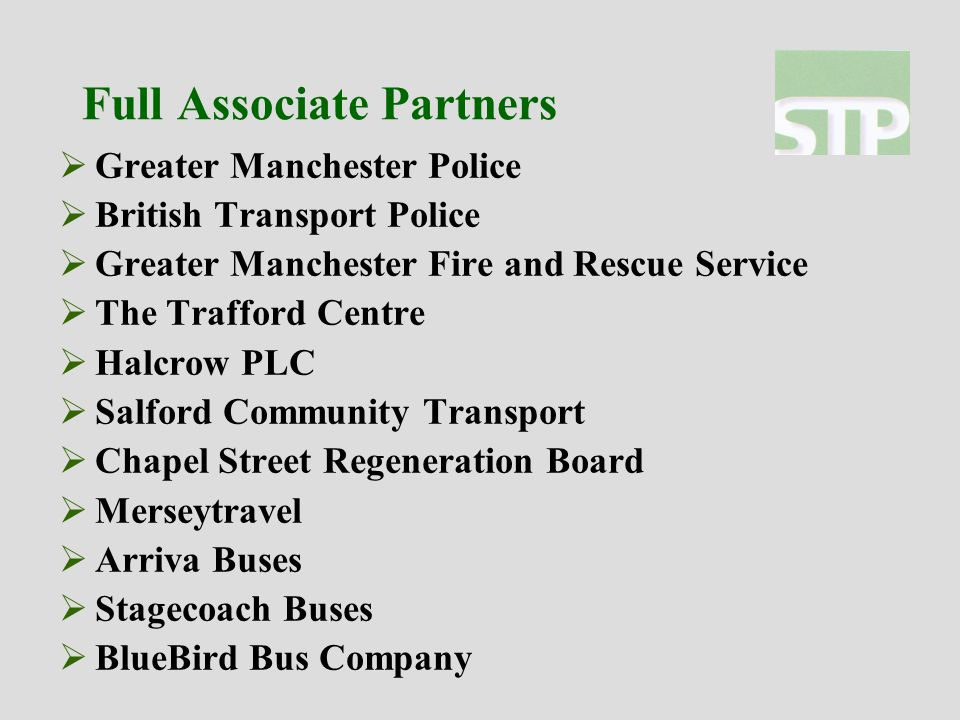 Full Associate Partners  Greater Manchester Police  British Transport Police  Greater Manchester Fire and Rescue Service  The Trafford Centre  Halcrow PLC  Salford Community Transport  Chapel Street Regeneration Board  Merseytravel  Arriva Buses  Stagecoach Buses  BlueBird Bus Company