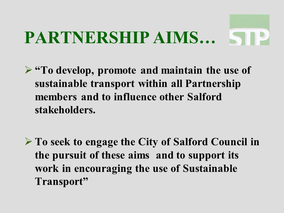PARTNERSHIP AIMS…  To develop, promote and maintain the use of sustainable transport within all Partnership members and to influence other Salford stakeholders.