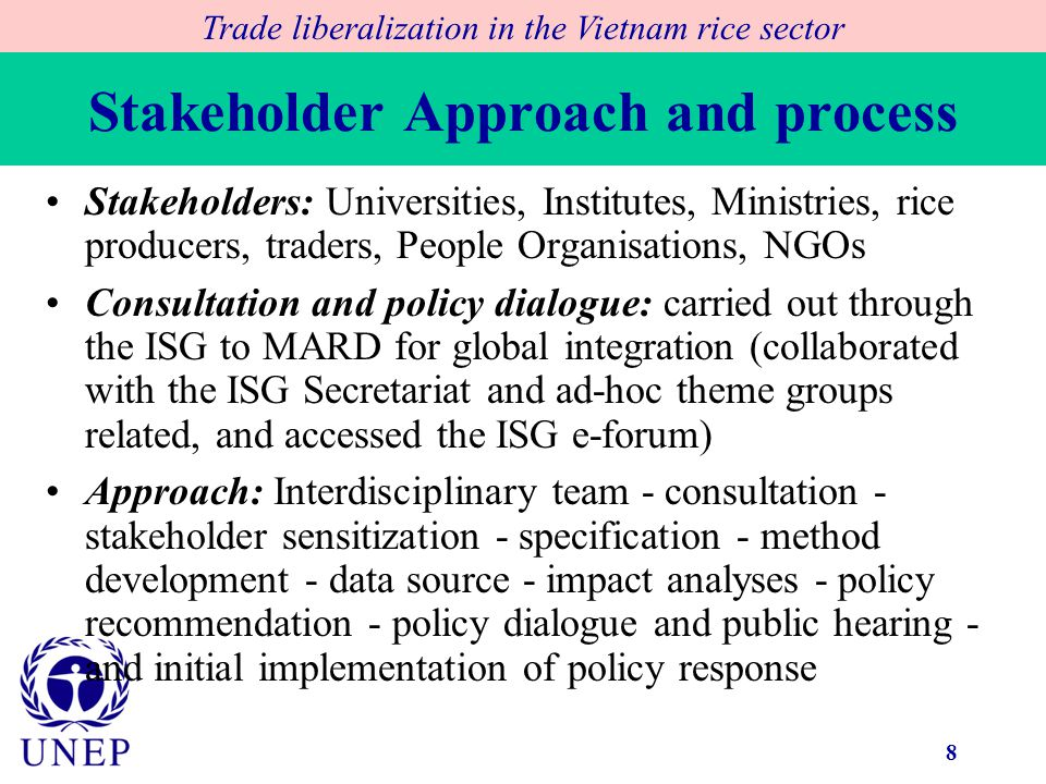 8 Stakeholder Approach and process Trade liberalization in the Vietnam rice sector Stakeholders: Universities, Institutes, Ministries, rice producers, traders, People Organisations, NGOs Consultation and policy dialogue: carried out through the ISG to MARD for global integration (collaborated with the ISG Secretariat and ad-hoc theme groups related, and accessed the ISG e-forum) Approach: Interdisciplinary team - consultation - stakeholder sensitization - specification - method development - data source - impact analyses - policy recommendation - policy dialogue and public hearing - and initial implementation of policy response