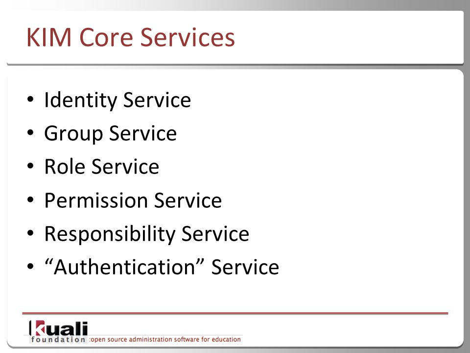 16 KIM Core Services Identity Service Group Service Role Service Permission Service Responsibility Service Authentication Service