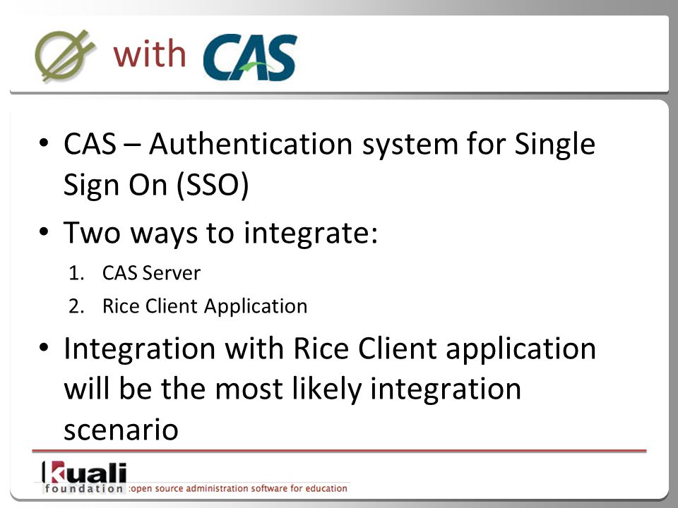 23 with CAS – Authentication system for Single Sign On (SSO) Two ways to integrate: 1.CAS Server 2.Rice Client Application Integration with Rice Client application will be the most likely integration scenario