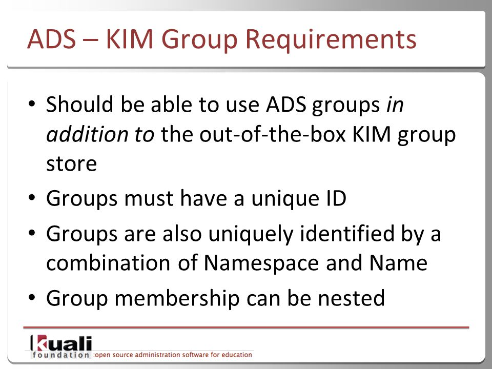 28 ADS – KIM Group Requirements Should be able to use ADS groups in addition to the out-of-the-box KIM group store Groups must have a unique ID Groups are also uniquely identified by a combination of Namespace and Name Group membership can be nested