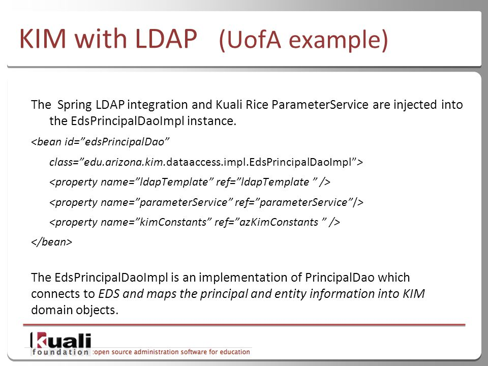 35 KIM with LDAP (UofA example) The Spring LDAP integration and Kuali Rice ParameterService are injected into the EdsPrincipalDaoImpl instance.