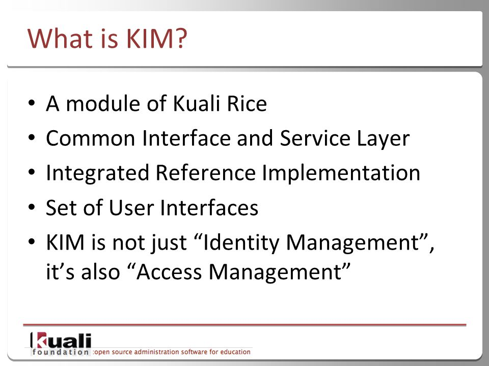 "4 What is KIM? A module of Kuali Rice Common Interface and Service Layer Integrated Reference Implementation Set of User Interfaces KIM is not just ""I"