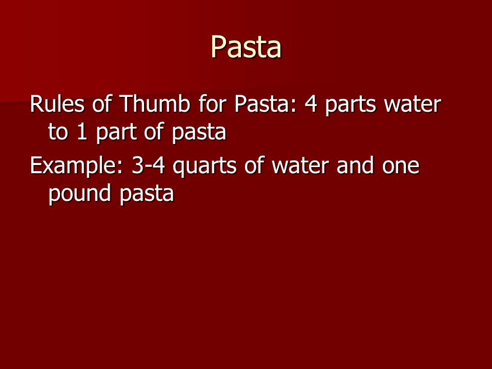 Pasta Rules of Thumb for Pasta: 4 parts water to 1 part of pasta Example: 3-4 quarts of water and one pound pasta