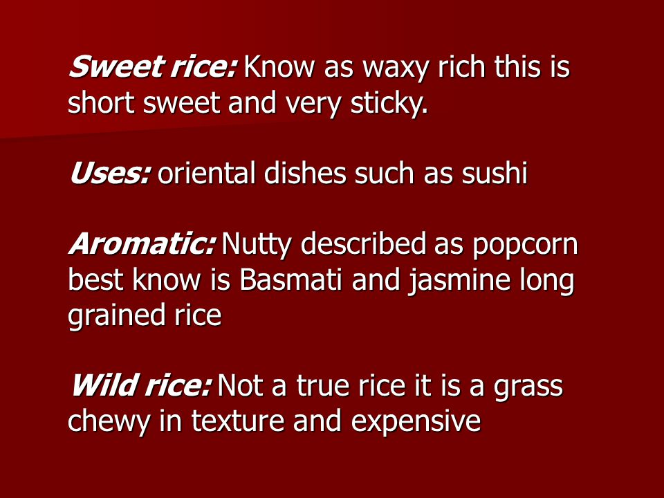 Sweet rice: Know as waxy rich this is short sweet and very sticky. Uses: oriental dishes such as sushi Aromatic: Nutty described as popcorn best know
