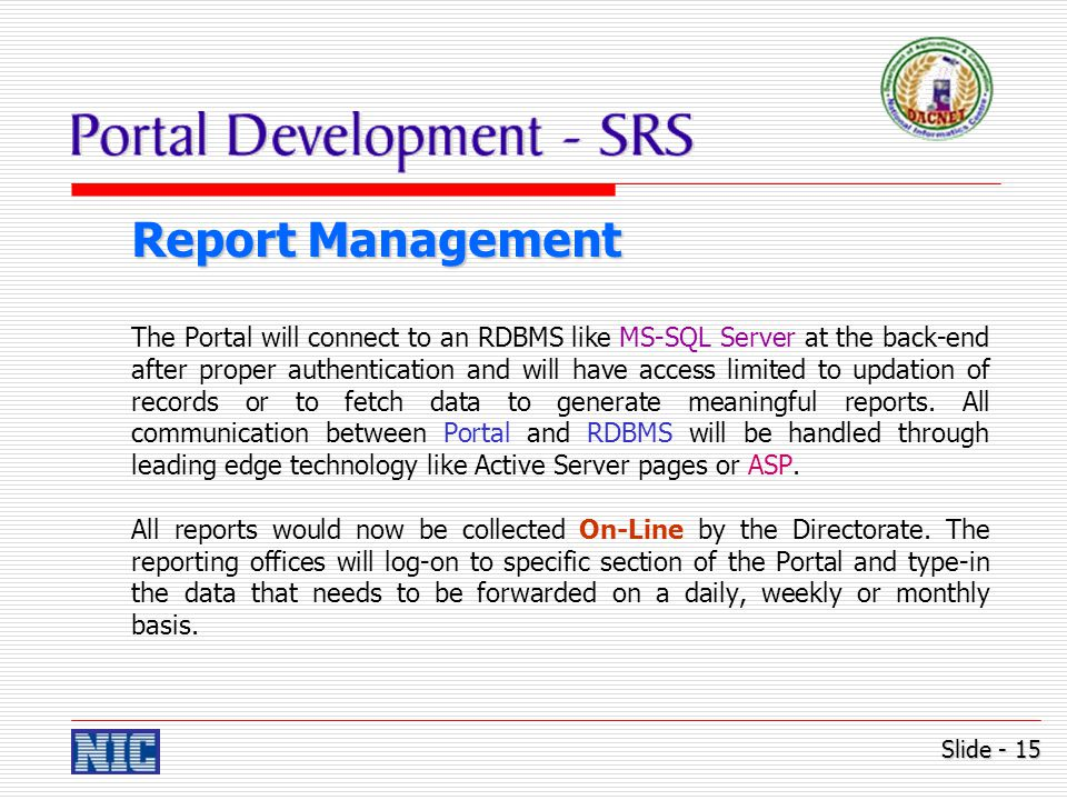 Report Management The Portal will connect to an RDBMS like MS-SQL Server at the back-end after proper authentication and will have access limited to updation of records or to fetch data to generate meaningful reports.