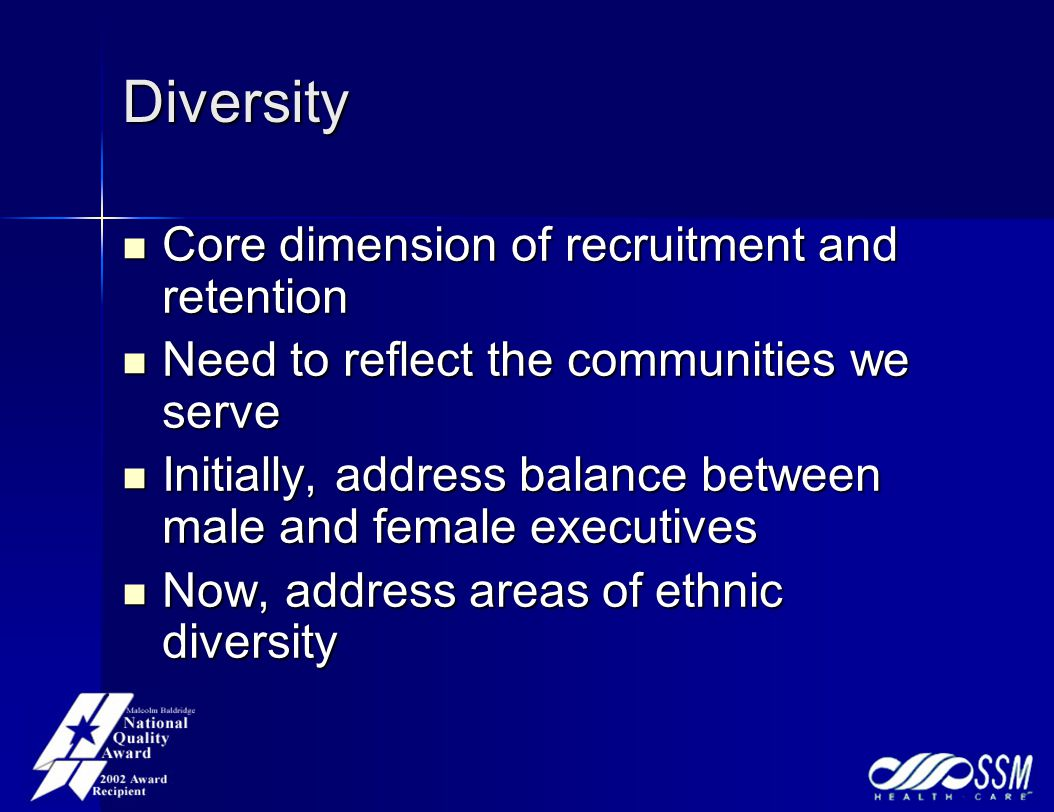 Diversity Core dimension of recruitment and retention Core dimension of recruitment and retention Need to reflect the communities we serve Need to reflect the communities we serve Initially, address balance between male and female executives Initially, address balance between male and female executives Now, address areas of ethnic diversity Now, address areas of ethnic diversity