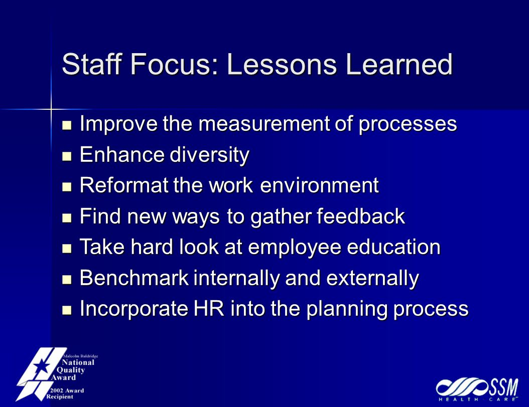 Staff Focus: Lessons Learned Improve the measurement of processes Improve the measurement of processes Enhance diversity Enhance diversity Reformat the work environment Reformat the work environment Find new ways to gather feedback Find new ways to gather feedback Take hard look at employee education Take hard look at employee education Benchmark internally and externally Benchmark internally and externally Incorporate HR into the planning process Incorporate HR into the planning process
