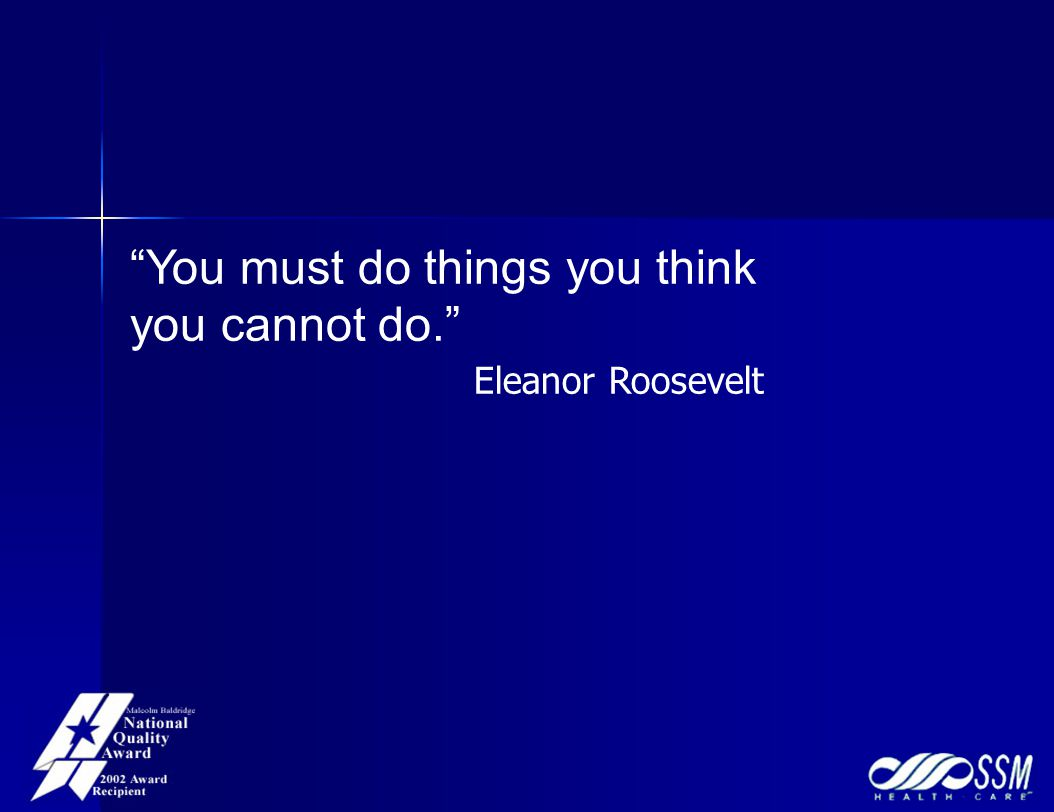 You must do things you think you cannot do. Eleanor Roosevelt
