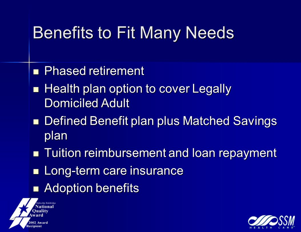 Benefits to Fit Many Needs Phased retirement Phased retirement Health plan option to cover Legally Domiciled Adult Health plan option to cover Legally