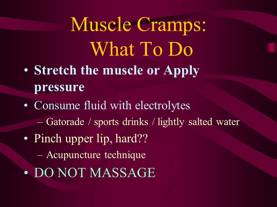 Muscle Cramps: What To Do Stretch the muscle or Apply pressure Consume fluid with electrolytes –Gatorade / sports drinks / lightly salted water Pinch