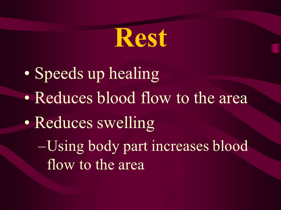 Rest Speeds up healing Reduces blood flow to the area Reduces swelling –Using body part increases blood flow to the area