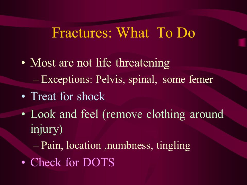 Fractures: What To Do Most are not life threatening –Exceptions: Pelvis, spinal, some femer Treat for shock Look and feel (remove clothing around inju