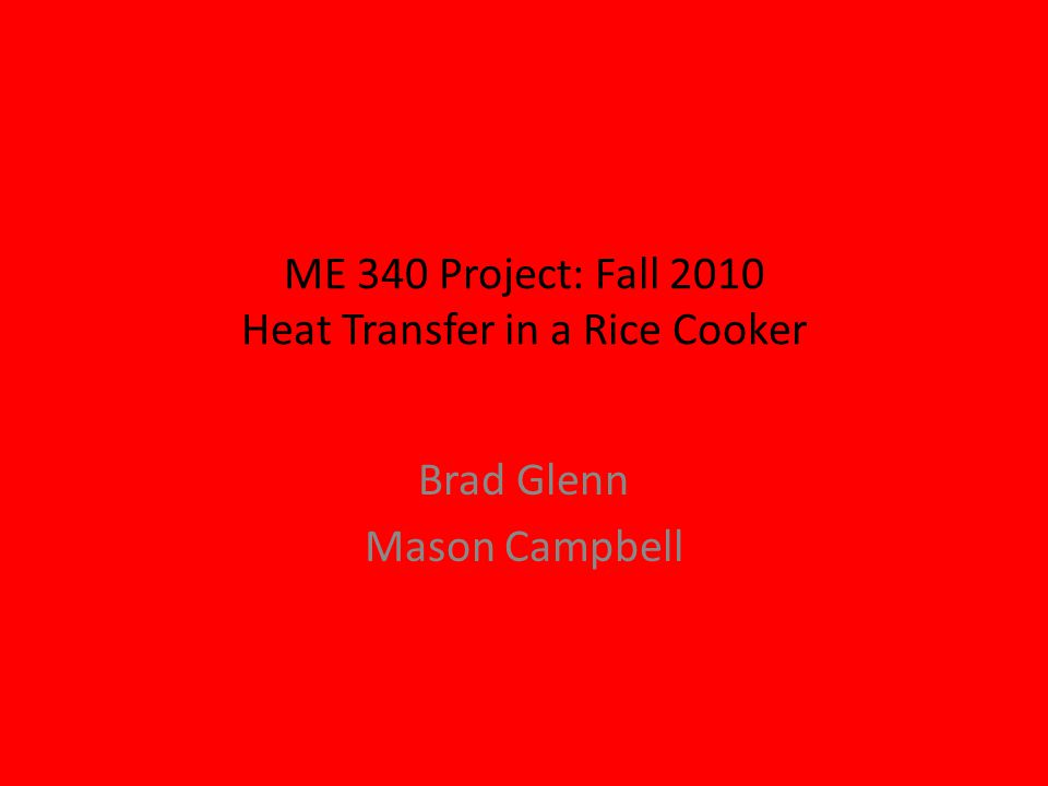 ME 340 Project: Fall 2010 Heat Transfer in a Rice Cooker Brad Glenn Mason Campbell