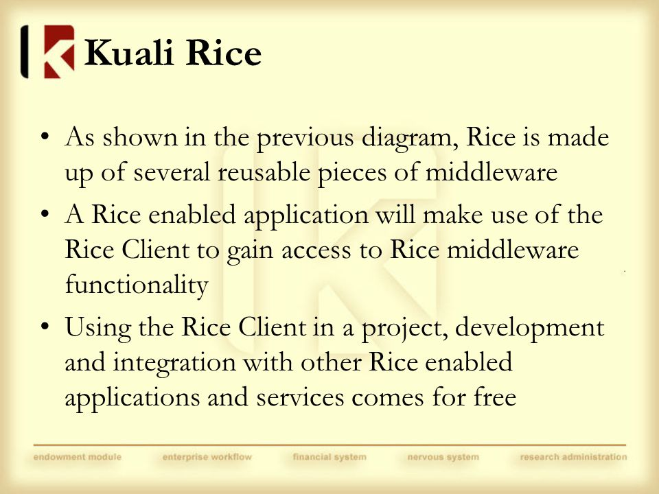 Kuali Rice As shown in the previous diagram, Rice is made up of several reusable pieces of middleware A Rice enabled application will make use of the Rice Client to gain access to Rice middleware functionality Using the Rice Client in a project, development and integration with other Rice enabled applications and services comes for free