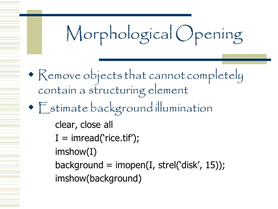 Morphological Opening  Remove objects that cannot completely contain a structuring element  Estimate background illumination clear, close all I = imread('rice.tif'); imshow(I) background = imopen(I, strel('disk', 15)); imshow(background)