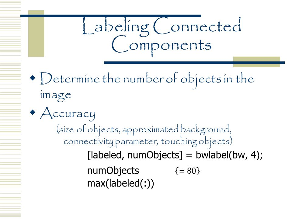 Labeling Connected Components  Determine the number of objects in the image  Accuracy (size of objects, approximated background, connectivity parameter, touching objects) [labeled, numObjects] = bwlabel(bw, 4); numObjects {= 80} max(labeled(:))