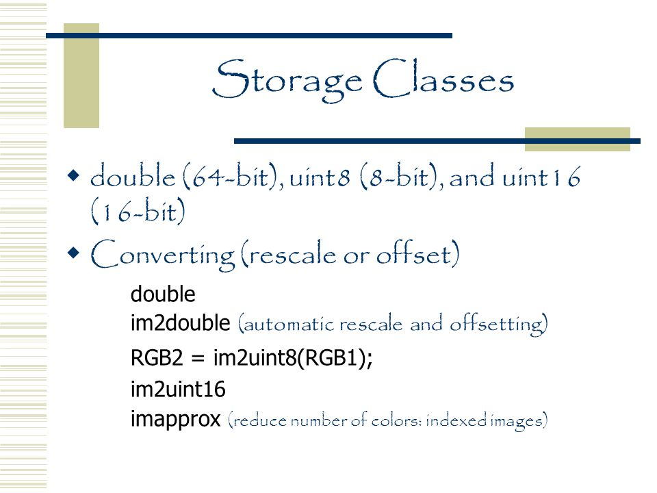 Storage Classes  double (64-bit), uint8 (8-bit), and uint16 (16-bit)  Converting (rescale or offset) double im2double (automatic rescale and offsetting) RGB2 = im2uint8(RGB1); im2uint16 imapprox (reduce number of colors: indexed images)