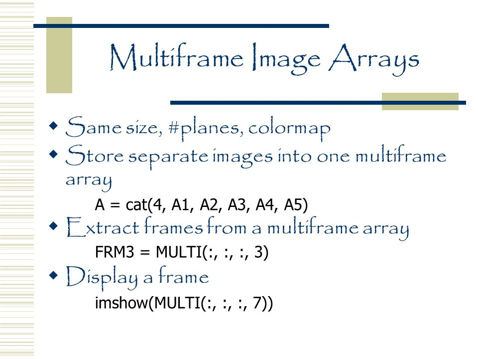 Multiframe Image Arrays  Same size, #planes, colormap  Store separate images into one multiframe array A = cat(4, A1, A2, A3, A4, A5)  Extract frames from a multiframe array FRM3 = MULTI(:, :, :, 3)  Display a frame imshow(MULTI(:, :, :, 7))