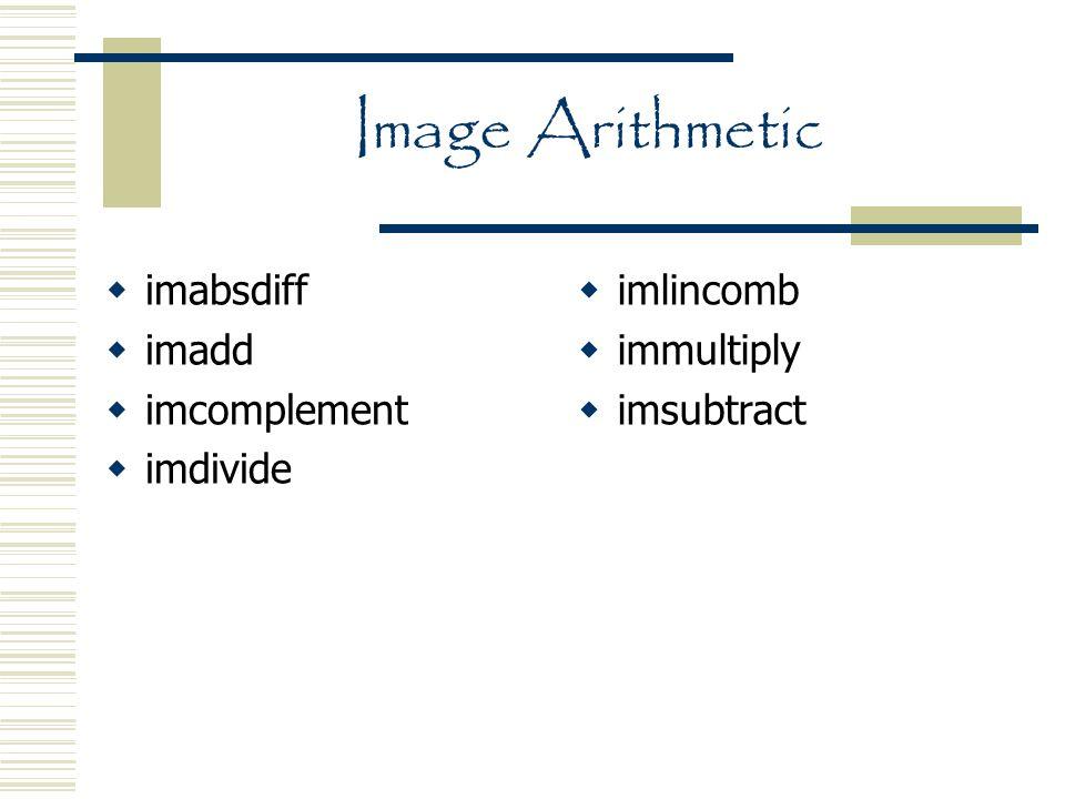 Image Arithmetic  imabsdiff  imadd  imcomplement  imdivide  imlincomb  immultiply  imsubtract