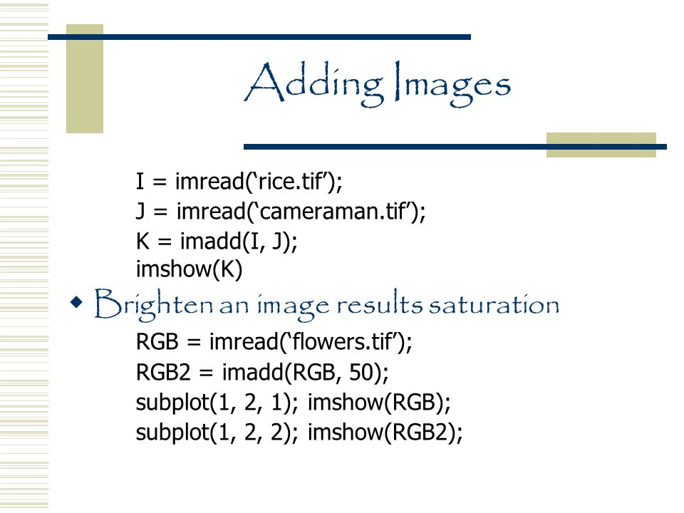 Adding Images I = imread('rice.tif'); J = imread('cameraman.tif'); K = imadd(I, J); imshow(K)  Brighten an image results saturation RGB = imread('flowers.tif'); RGB2 = imadd(RGB, 50); subplot(1, 2, 1); imshow(RGB); subplot(1, 2, 2); imshow(RGB2);