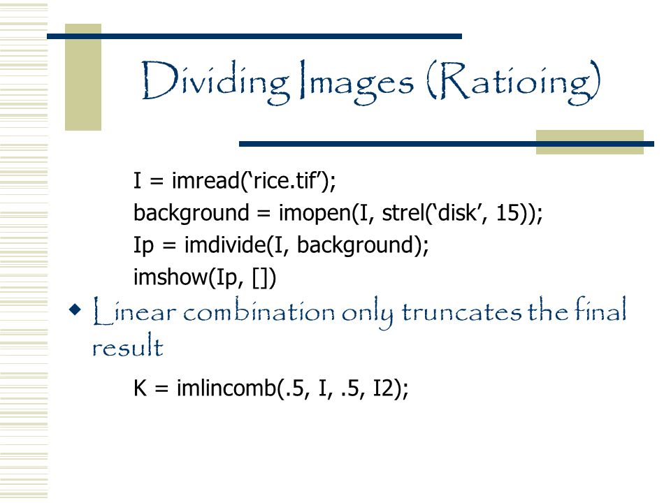 Dividing Images (Ratioing) I = imread('rice.tif'); background = imopen(I, strel('disk', 15)); Ip = imdivide(I, background); imshow(Ip, [])  Linear combination only truncates the final result K = imlincomb(.5, I,.5, I2);