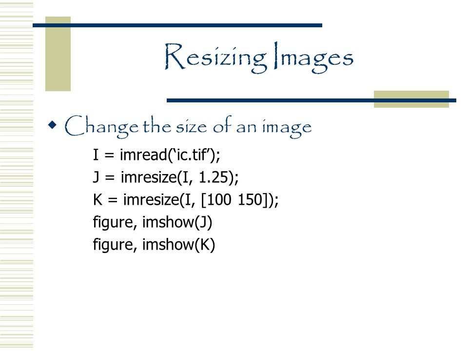 Resizing Images  Change the size of an image I = imread('ic.tif'); J = imresize(I, 1.25); K = imresize(I, [100 150]); figure, imshow(J) figure, imshow(K)