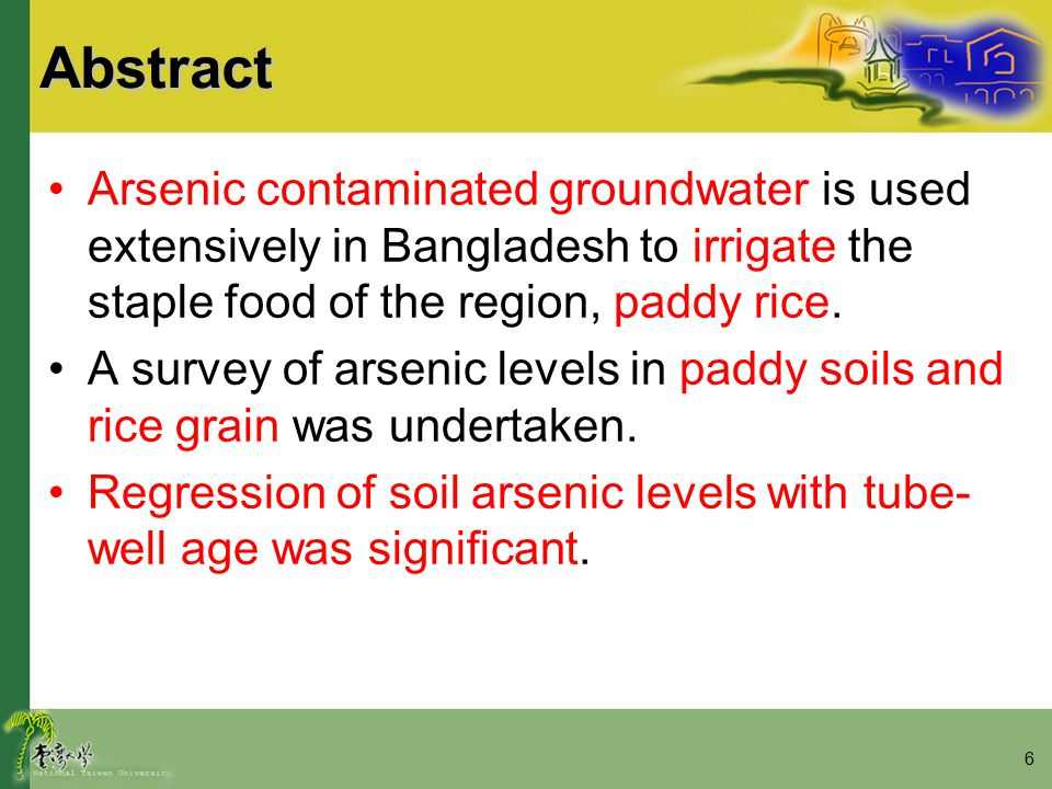 6Abstract Arsenic contaminated groundwater is used extensively in Bangladesh to irrigate the staple food of the region, paddy rice.