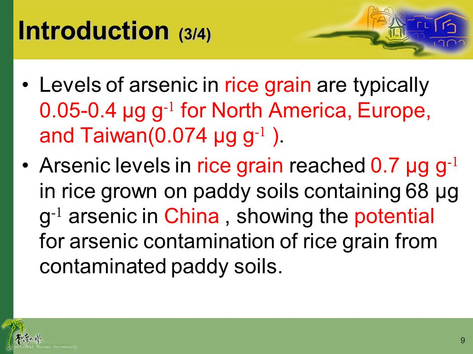 9 Introduction (3/4) Levels of arsenic in rice grain are typically 0.05-0.4 μg g -1 for North America, Europe, and Taiwan(0.074 μg g -1 ). Arsenic lev