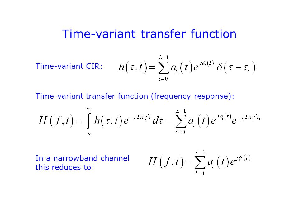 Time-variant transfer function Time-variant CIR: Time-variant transfer function (frequency response): In a narrowband channel this reduces to: