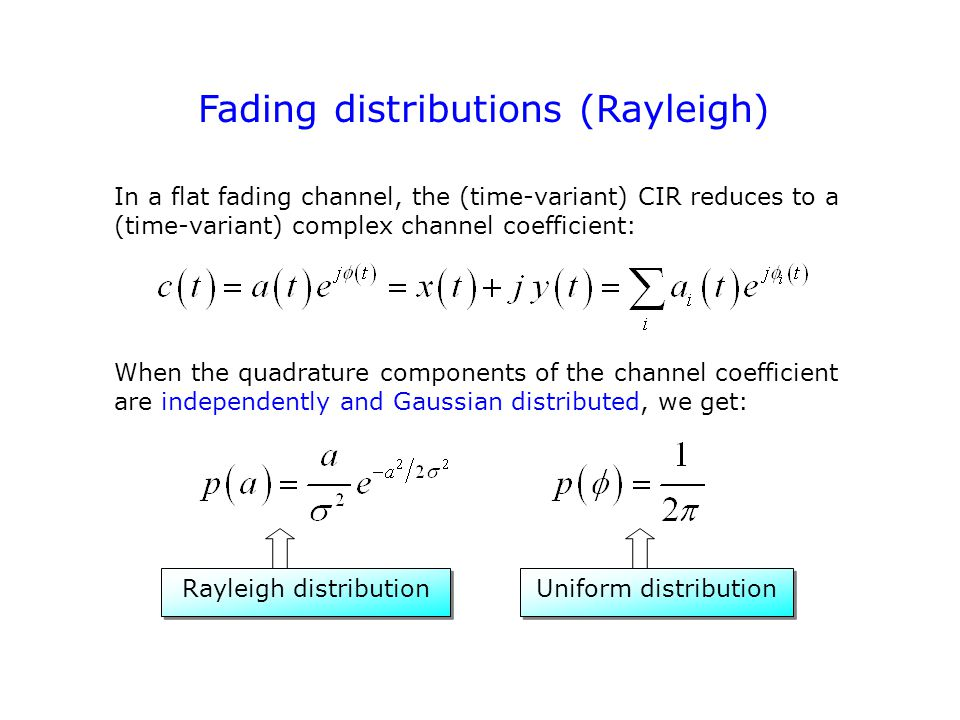 Fading distributions (Rayleigh) In a flat fading channel, the (time-variant) CIR reduces to a (time-variant) complex channel coefficient: When the quadrature components of the channel coefficient are independently and Gaussian distributed, we get: Rayleigh distribution Uniform distribution