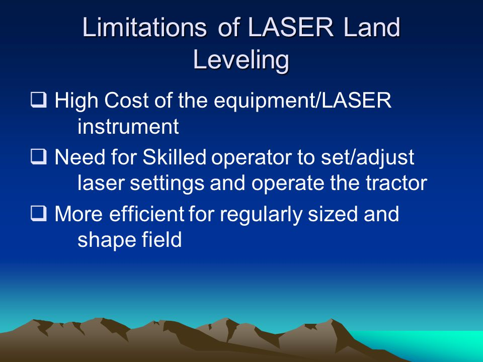 Limitations of LASER Land Leveling  High Cost of the equipment/LASER instrument  Need for Skilled operator to set/adjust laser settings and operate the tractor  More efficient for regularly sized and shape field