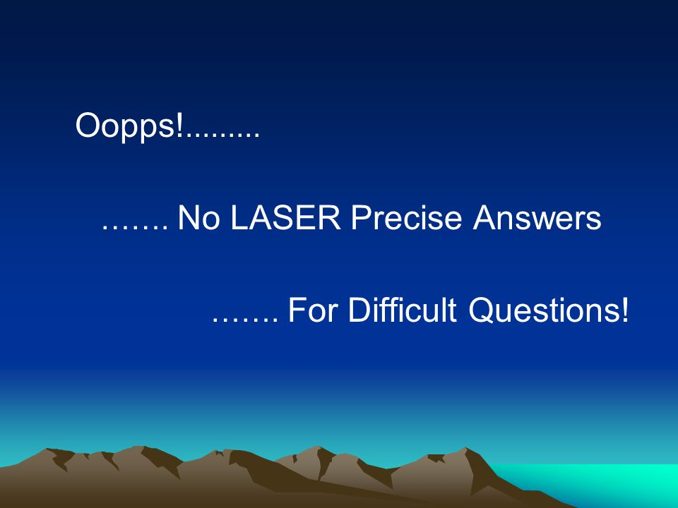 Oopps!......... ……. No LASER Precise Answers ……. For Difficult Questions!
