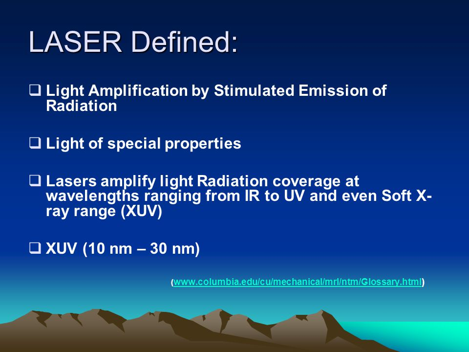 LASER Defined:  Light Amplification by Stimulated Emission of Radiation  Light of special properties  Lasers amplify light Radiation coverage at wavelengths ranging from IR to UV and even Soft X- ray range (XUV)  XUV (10 nm – 30 nm) ( www.columbia.edu/cu/mechanical/mrl/ntm/Glossary.html) www.columbia.edu/cu/mechanical/mrl/ntm/Glossary.html