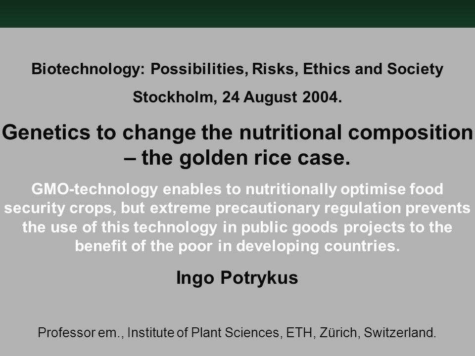 Biotechnology: Possibilities, Risks, Ethics and Society Stockholm, 24 August 2004. Genetics to change the nutritional composition – the golden rice ca