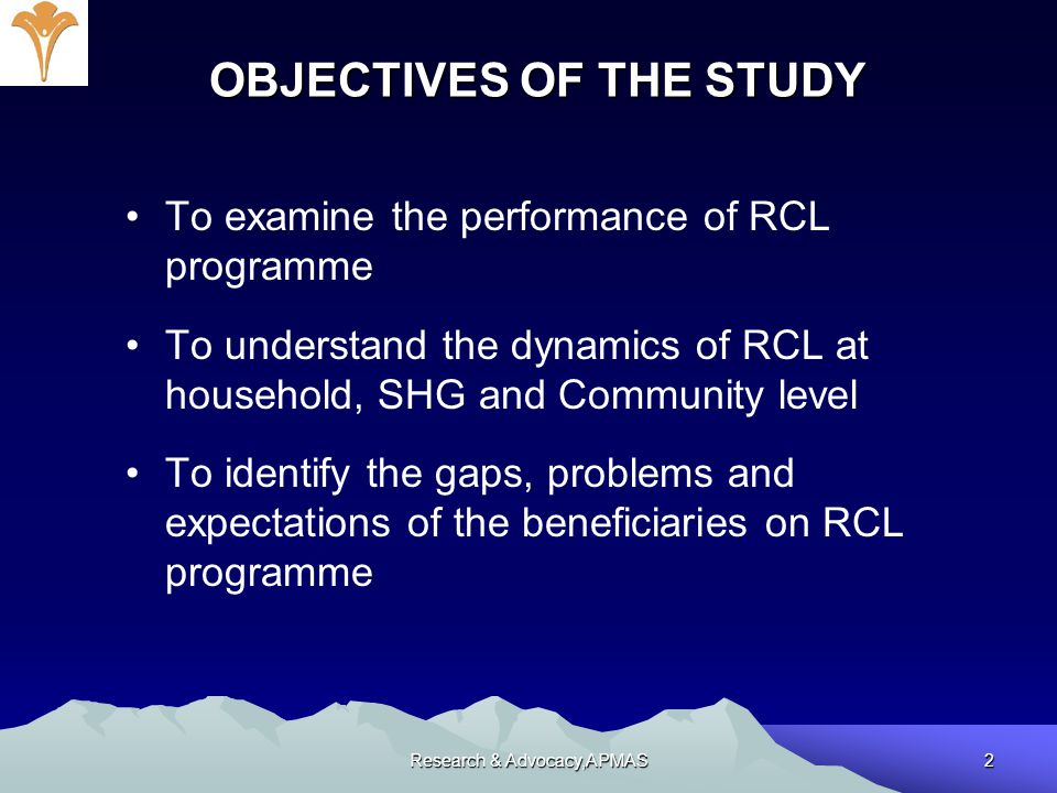 Research & Advocacy,APMAS2 OBJECTIVES OF THE STUDY To examine the performance of RCL programme To understand the dynamics of RCL at household, SHG and