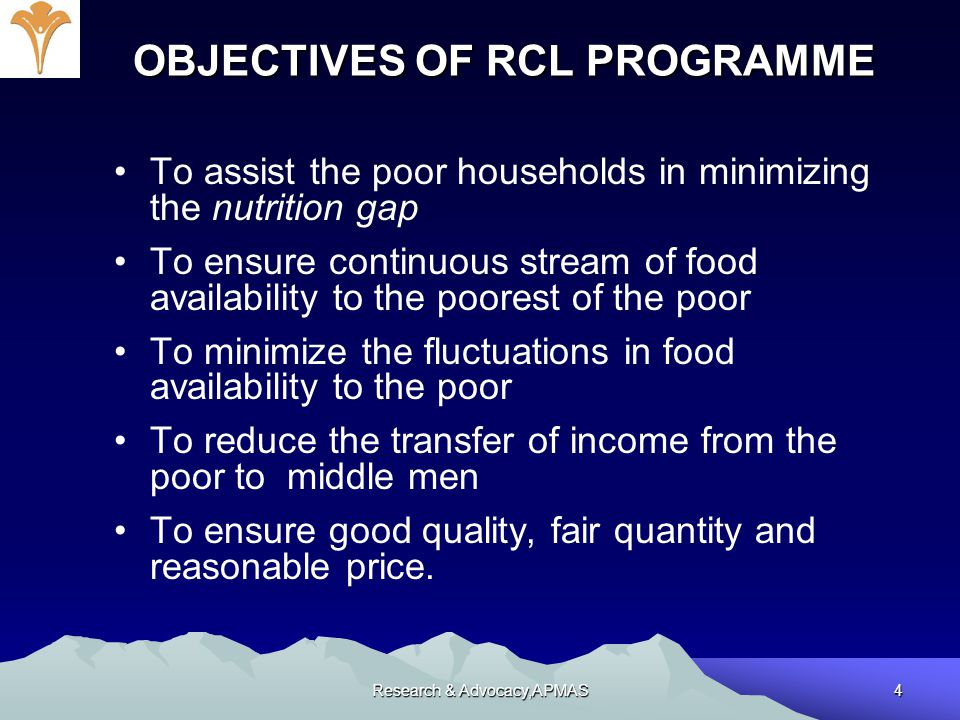 Research & Advocacy,APMAS4 OBJECTIVES OF RCL PROGRAMME To assist the poor households in minimizing the nutrition gap To ensure continuous stream of fo
