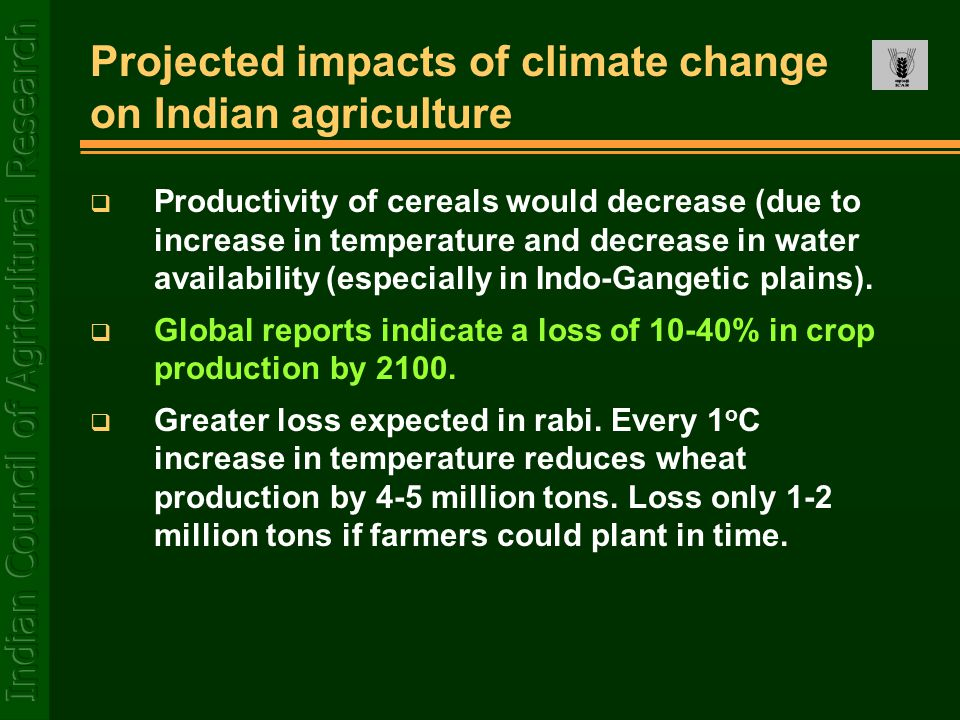 Projected impacts of climate change on Indian agriculture  Productivity of cereals would decrease (due to increase in temperature and decrease in water availability (especially in Indo-Gangetic plains).