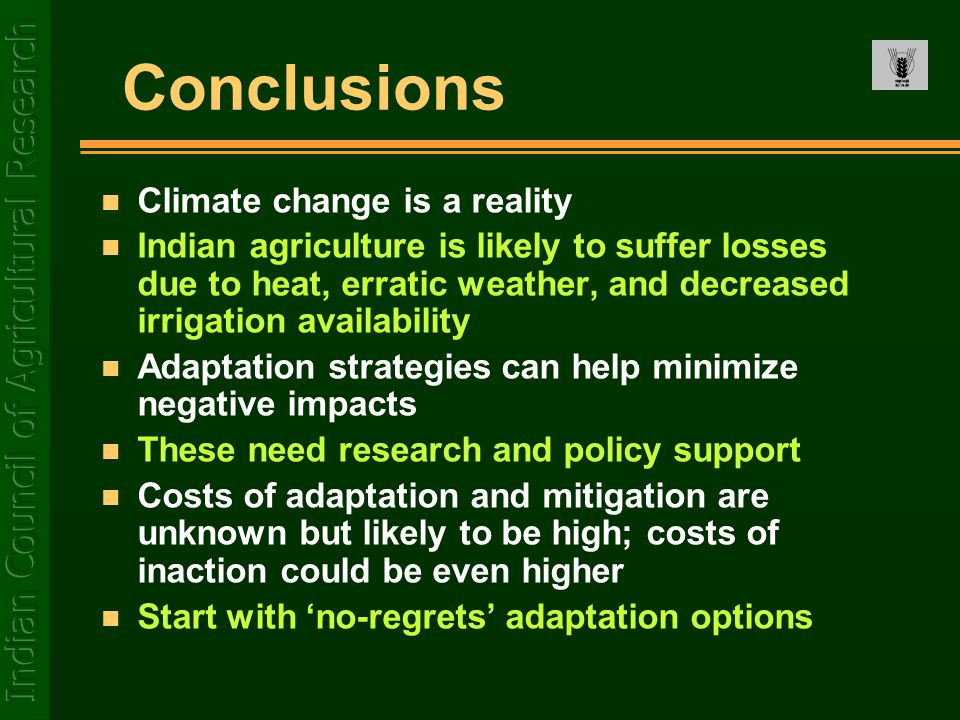 Conclusions n Climate change is a reality n Indian agriculture is likely to suffer losses due to heat, erratic weather, and decreased irrigation avail