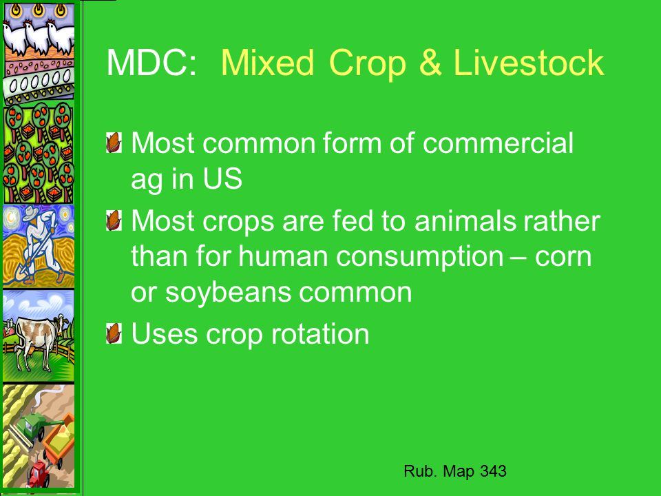 MDC: Mixed Crop & Livestock Most common form of commercial ag in US Most crops are fed to animals rather than for human consumption – corn or soybeans common Uses crop rotation Rub.