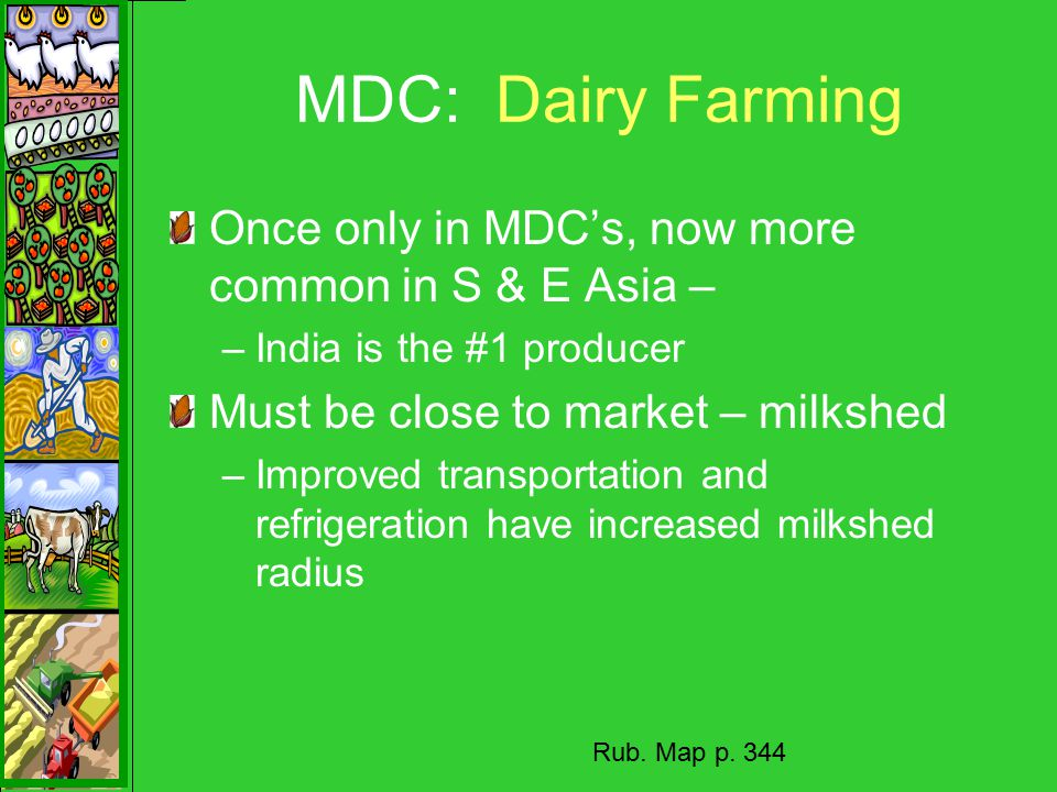 MDC: Dairy Farming Once only in MDC's, now more common in S & E Asia – –India is the #1 producer Must be close to market – milkshed –Improved transportation and refrigeration have increased milkshed radius Rub.
