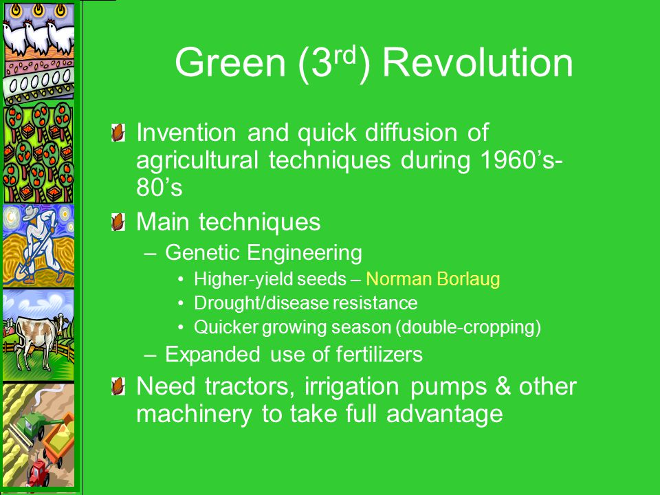 Green (3 rd ) Revolution Invention and quick diffusion of agricultural techniques during 1960's- 80's Main techniques –Genetic Engineering Higher-yield seeds – Norman Borlaug Drought/disease resistance Quicker growing season (double-cropping) –Expanded use of fertilizers Need tractors, irrigation pumps & other machinery to take full advantage